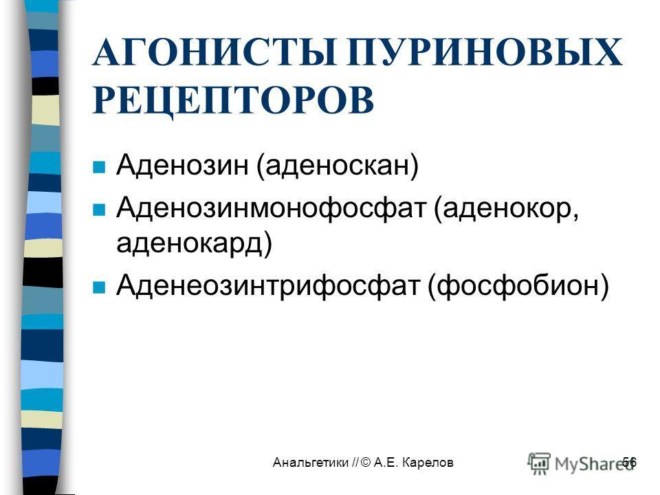 Анальгетики // © А.Е. Карелов56 АГОНИСТЫ ПУРИНОВЫХ РЕЦЕПТОРОВ n Аденозин (аденоскан) n Аденозинмонофосфат (аденокор, аденокард) n Аденеозинтрифосфат (фосфобион)