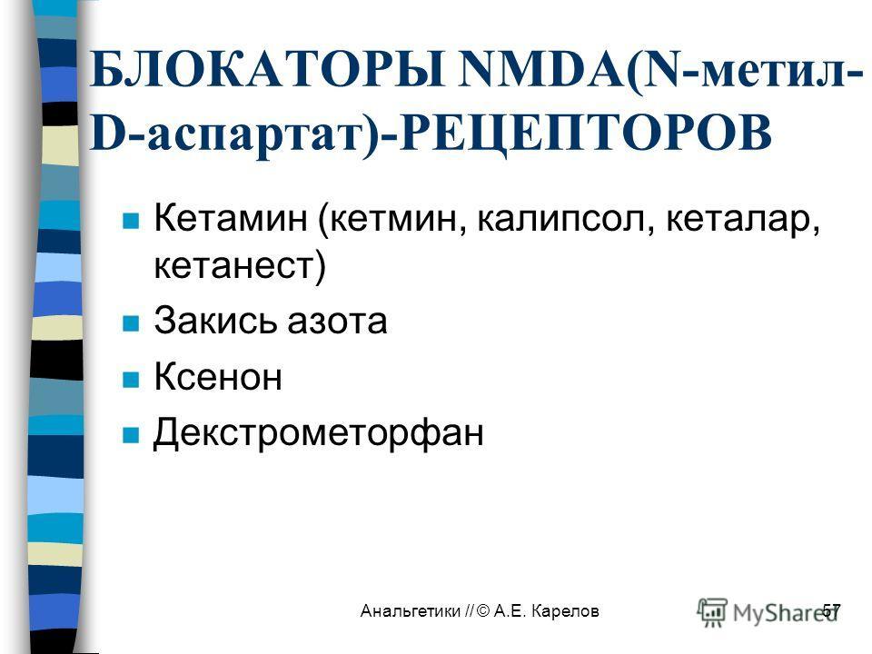Анальгетики // © А.Е. Карелов57 БЛОКАТОРЫ NMDA(N-метил- D-аспартат)-РЕЦЕПТОРОВ n Кетамин (кетмин, калипсол, кеталар, кетанест) n Закись азота n Ксенон n Декстрометорфан