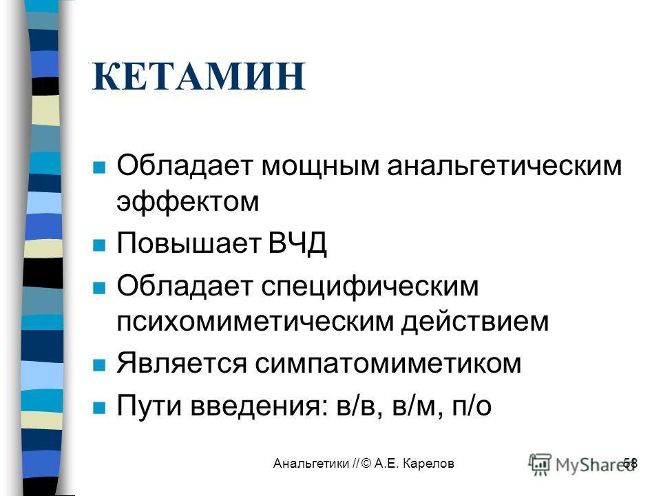 Анальгетики // © А.Е. Карелов58 КЕТАМИН n Обладает мощным анальгетическим эффектом n Повышает ВЧД n Обладает специфическим психомиметическим действием n Является симпатомиметиком n Пути введения: в/в, в/м, п/о