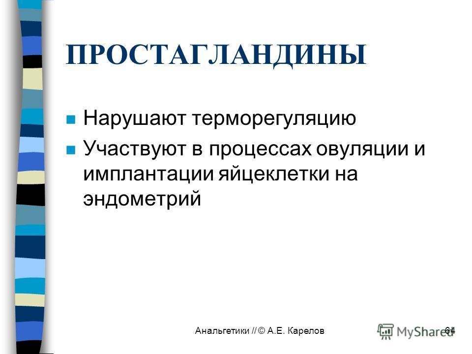 Анальгетики // © А.Е. Карелов64 ПРОСТАГЛАНДИНЫ n Нарушают терморегуляцию n Участвуют в процессах овуляции и имплантации яйцеклетки на эндометрий