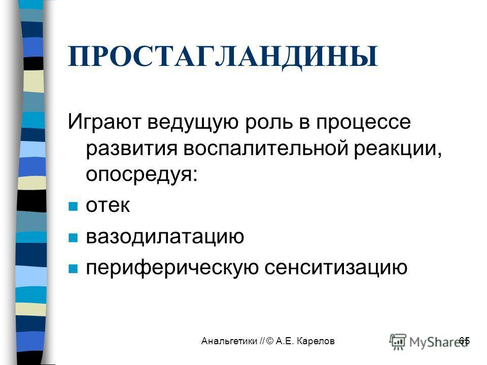 Анальгетики // © А.Е. Карелов65 ПРОСТАГЛАНДИНЫ Играют ведущую роль в процессе развития воспалительной реакции, опосредуя: n отек n вазодилатацию n периферическую сенситизацию