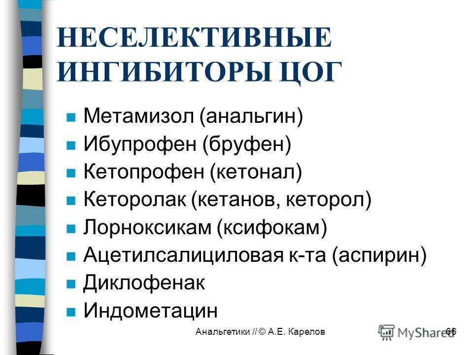 Анальгетики // © А.Е. Карелов66 НЕСЕЛЕКТИВНЫЕ ИНГИБИТОРЫ ЦОГ n Метамизол (анальгин) n Ибупрофен (бруфен) n Кетопрофен (кетонал) n Кеторолак (кетанов, кеторол) n Лорноксикам (ксифокам) n Ацетилсалициловая к-та (аспирин) n Диклофенак n Индометацин