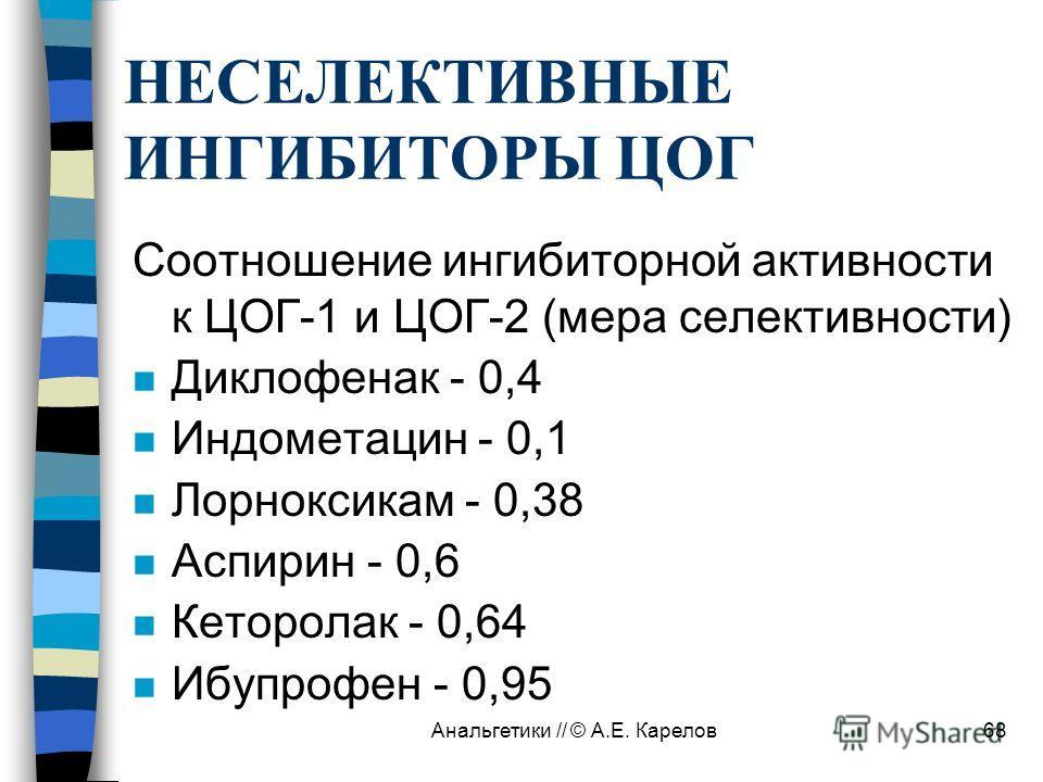 Анальгетики // © А.Е. Карелов68 НЕСЕЛЕКТИВНЫЕ ИНГИБИТОРЫ ЦОГ Соотношение ингибиторной активности к ЦОГ-1 и ЦОГ-2 (мера селективности) n Диклофенак - 0,4 n Индометацин - 0,1 n Лорноксикам - 0,38 n Аспирин - 0,6 n Кеторолак - 0,64 n Ибупрофен - 0,95