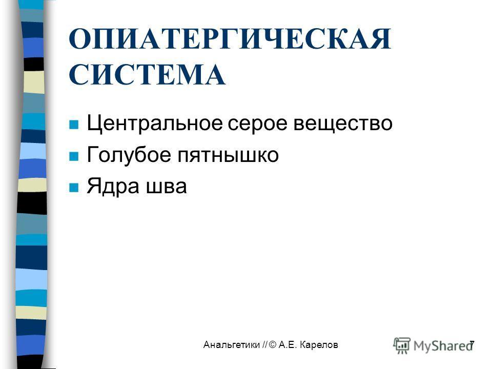 Анальгетики // © А.Е. Карелов7 ОПИАТЕРГИЧЕСКАЯ СИСТЕМА n Центральное серое вещество n Голубое пятнышко n Ядра шва