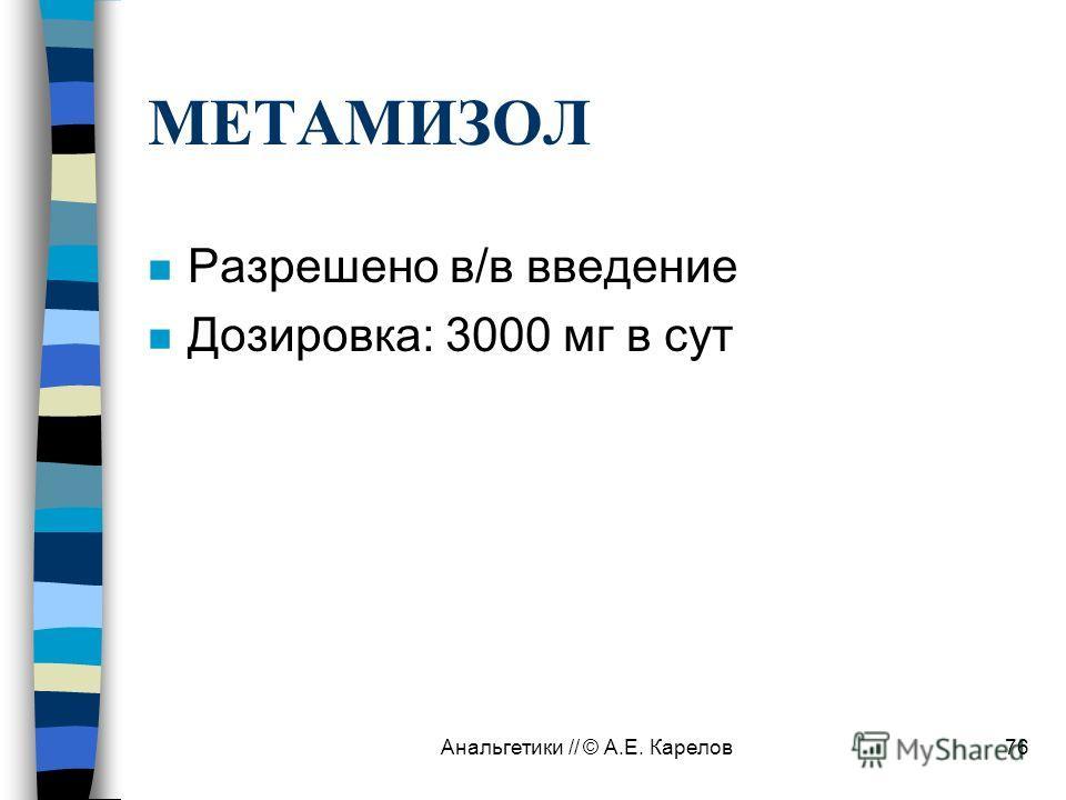 Анальгетики // © А.Е. Карелов76 МЕТАМИЗОЛ n Разрешено в/в введение n Дозировка: 3000 мг в сут