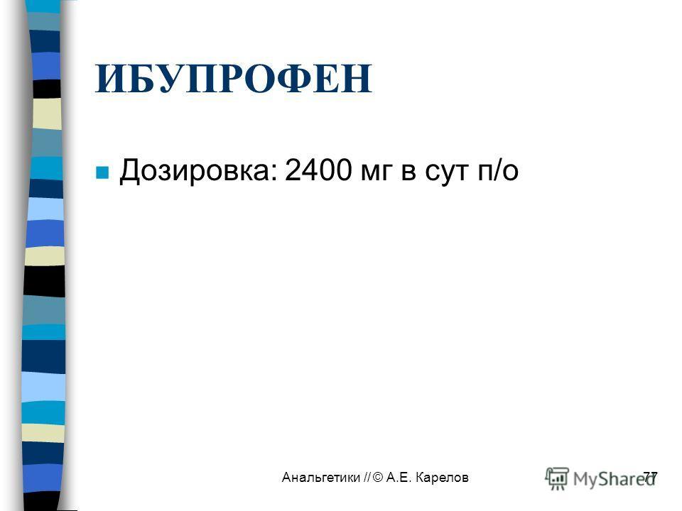 Анальгетики // © А.Е. Карелов77 ИБУПРОФЕН n Дозировка: 2400 мг в сут п/о