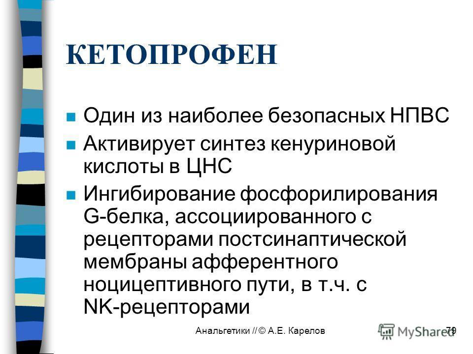 Анальгетики // © А.Е. Карелов79 КЕТОПРОФЕН n Один из наиболее безопасных НПВС n Активирует синтез кенуриновой кислоты в ЦНС n Ингибирование фосфорилирования G-белка, ассоциированного с рецепторами постсинаптической мембраны афферентного ноцицептивног
