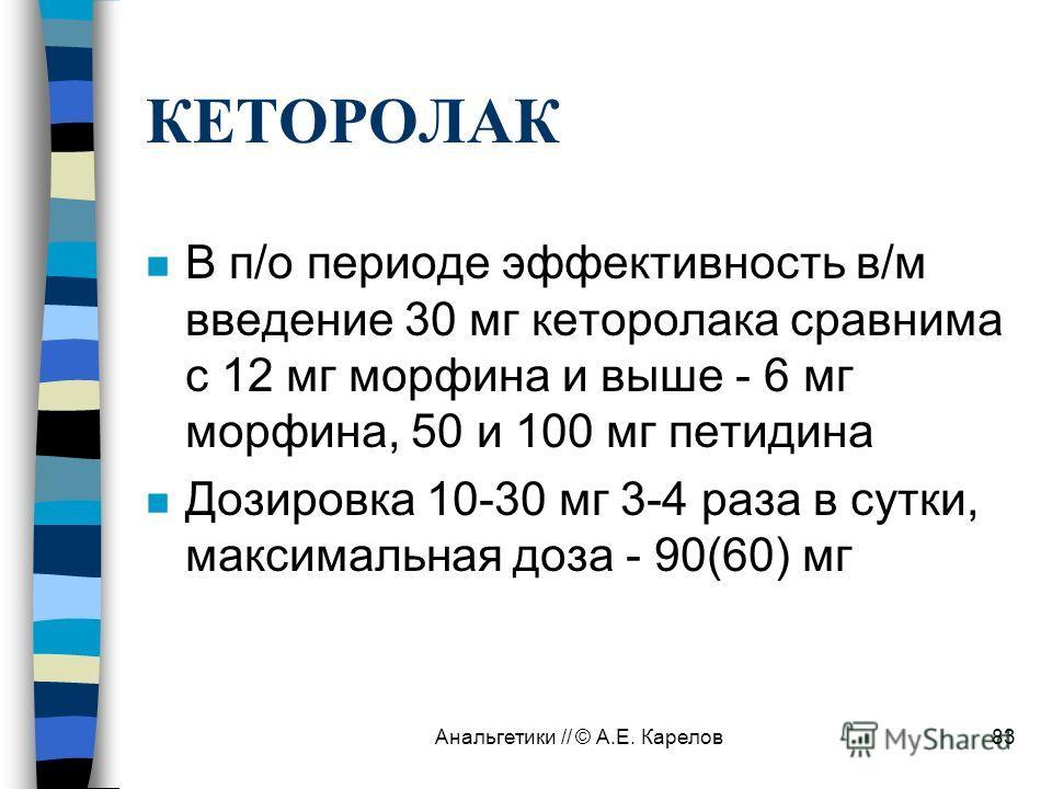 Анальгетики // © А.Е. Карелов83 КЕТОРОЛАК n В п/о периоде эффективность в/м введение 30 мг кеторолака сравнима с 12 мг морфина и выше - 6 мг морфина, 50 и 100 мг петидина n Дозировка 10-30 мг 3-4 раза в сутки, максимальная доза - 90(60) мг