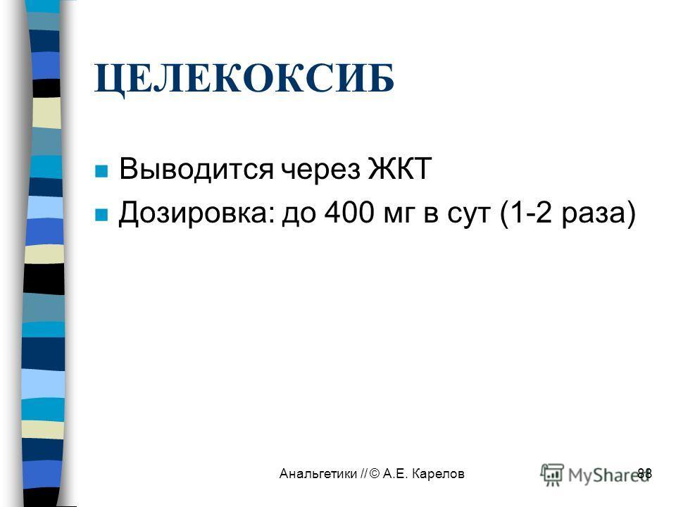 Анальгетики // © А.Е. Карелов88 ЦЕЛЕКОКСИБ n Выводится через ЖКТ n Дозировка: до 400 мг в сут (1-2 раза)