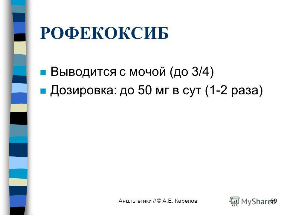 Анальгетики // © А.Е. Карелов89 РОФЕКОКСИБ n Выводится с мочой (до 3/4) n Дозировка: до 50 мг в сут (1-2 раза)