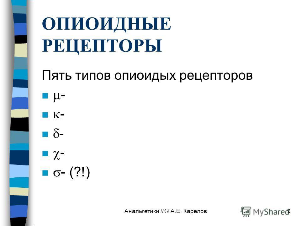 Анальгетики // © А.Е. Карелов9 ОПИОИДНЫЕ РЕЦЕПТОРЫ Пять типов опиоидых рецепторов n - n - (?!)