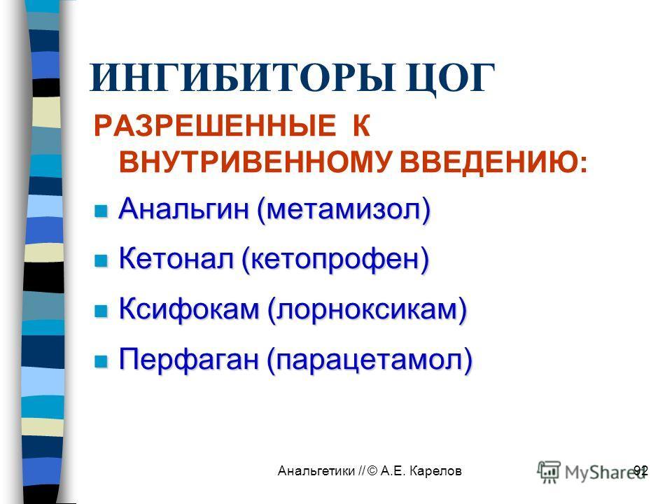 Анальгетики // © А.Е. Карелов92 ИНГИБИТОРЫ ЦОГ РАЗРЕШЕННЫЕ К ВНУТРИВЕННОМУ ВВЕДЕНИЮ: n Анальгин (метамизол) n Кетонал (кетопрофен) n Ксифокам (лорноксикам) n Перфаган (парацетамол)