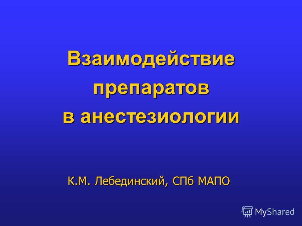 Взаимодействие препаратов в анестезиологии К.М. Лебединский, СПб МАПО