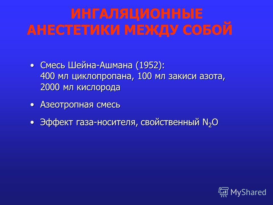 Смесь Шейна-Ашмана (1952): 400 мл циклопропана, 100 мл закиси азота, 2000 мл кислородаСмесь Шейна-Ашмана (1952): 400 мл циклопропана, 100 мл закиси азота, 2000 мл кислорода Азеотропная смесьАзеотропная смесь Эффект газа-носителя, свойственный N 2 OЭф