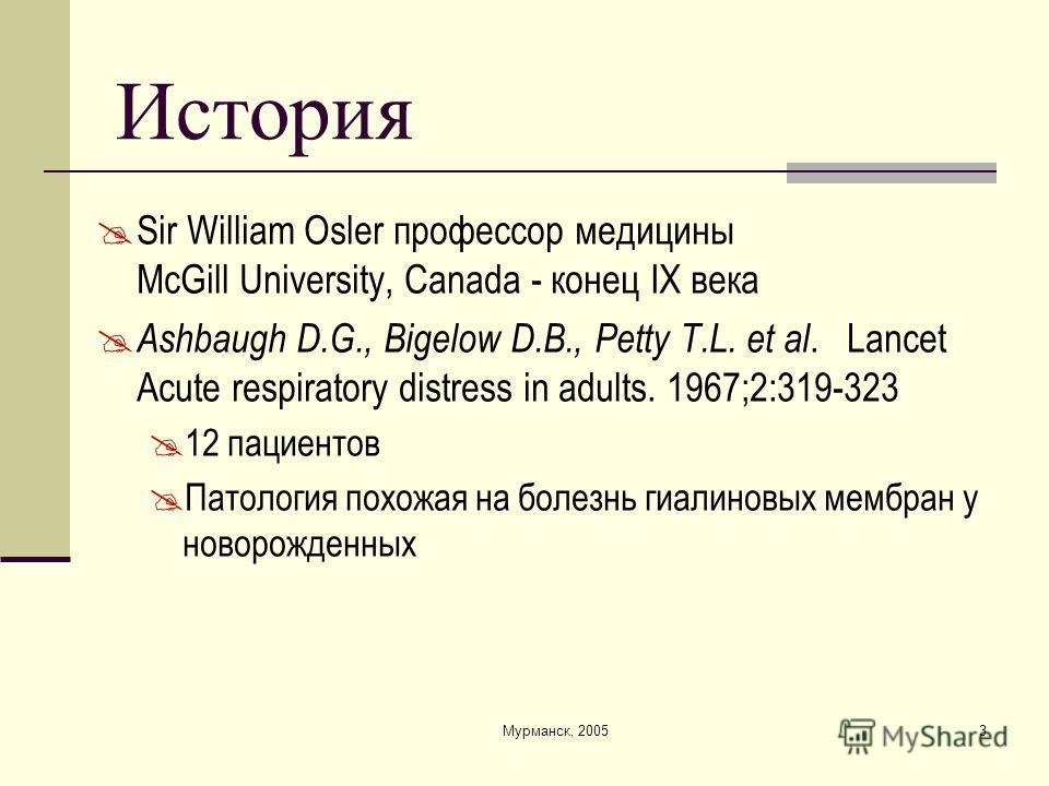 Мурманск, 20053 История Sir William Osler профессор медицины McGill University, Canada - конец IX века Ashbaugh D.G., Bigelow D.B., Petty T.L. et al. Lancet Acute respiratory distress in adults. 1967;2:319-323 12 пациентов Патология похожая на болезн