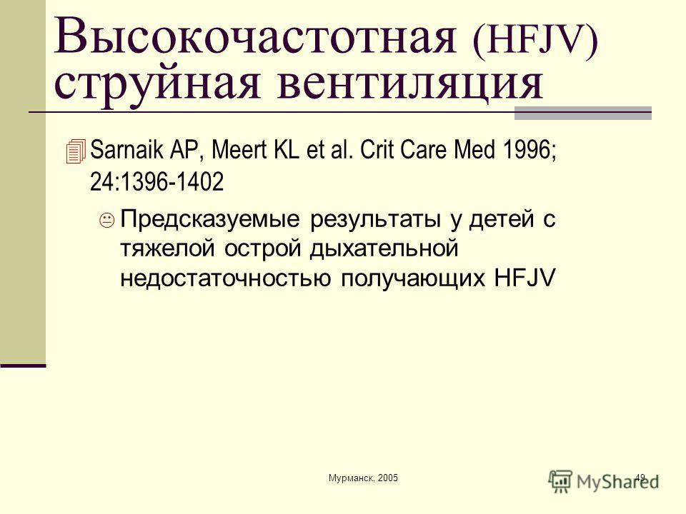 Мурманск, 200549 Высокочастотная (HFJV) струйная вентиляция Sarnaik AP, Meert KL et al. Crit Care Med 1996; 24:1396-1402 Предсказуемые результаты у детей с тяжелой острой дыхательной недостаточностью получающих HFJV