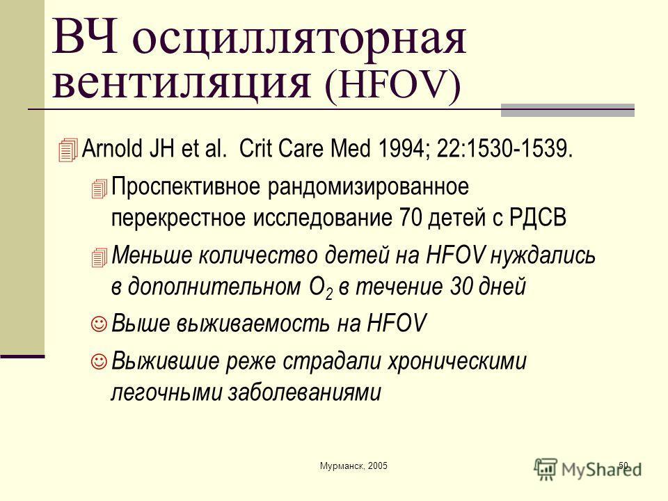 Мурманск, 200550 ВЧ осцилляторная вентиляция (HFOV) Arnold JH et al. Crit Care Med 1994; 22:1530-1539. Проспективное рандомизированное перекрестное исследование 70 детей с РДСВ Меньше количество детей на HFOV нуждались в дополнительном O 2 в течение