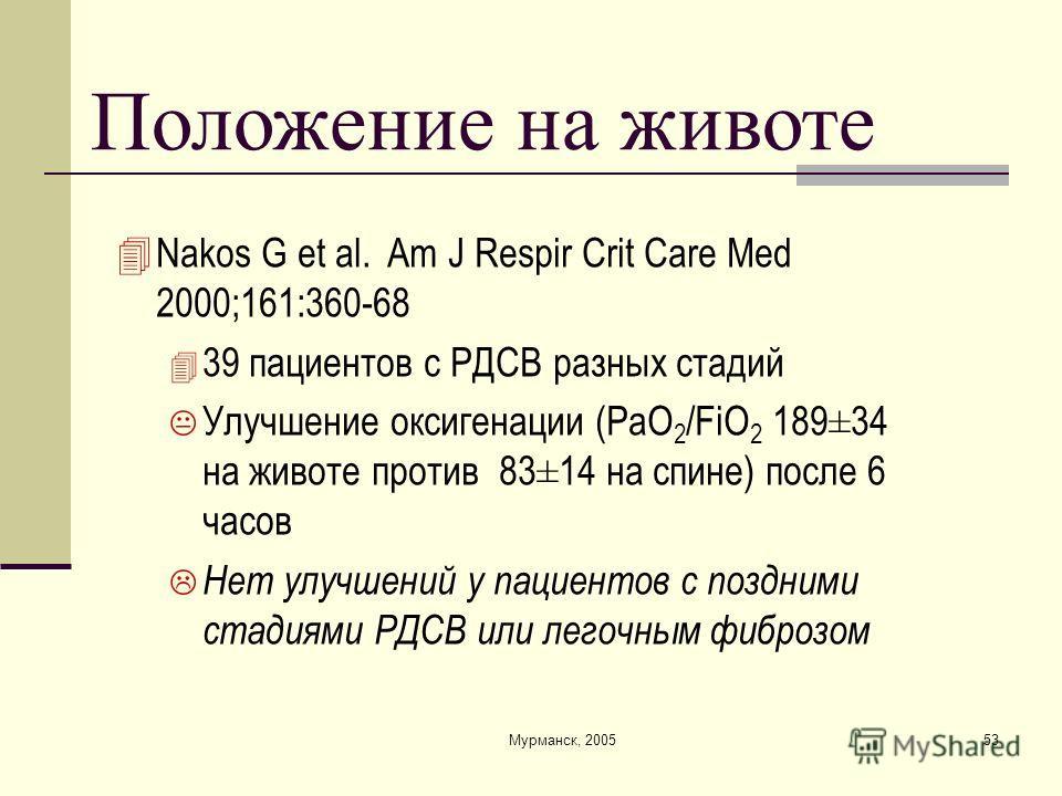 Мурманск, 200553 Положение на животе Nakos G et al. Am J Respir Crit Care Med 2000;161:360-68 39 пациентов с РДСВ разных стадий Улучшение оксигенации (PaO 2 /FiO 2 189±34 на животе против 83±14 на спине) после 6 часов Нет улучшений у пациентов с позд