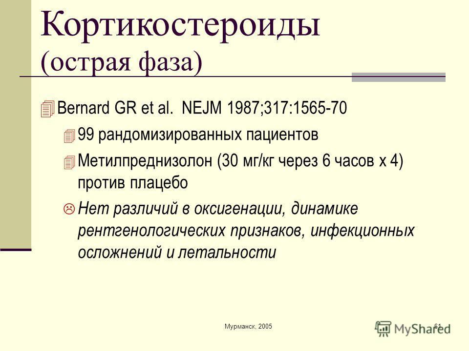 Мурманск, 200561 Кортикостероиды (острая фаза) Bernard GR et al. NEJM 1987;317:1565-70 99 рандомизированных пациентов Метилпреднизолон (30 мг/кг через 6 часов x 4) против плацебо Нет различий в оксигенации, динамике рентгенологических признаков, инфе