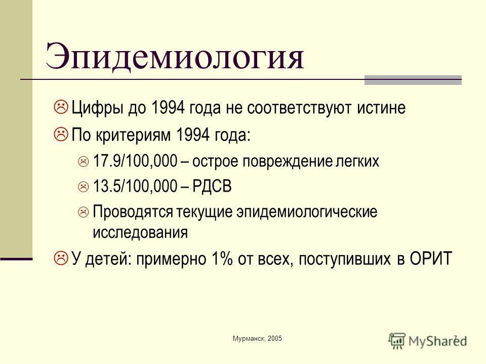 Мурманск, 20057 Эпидемиология Цифры до 1994 года не соответствуют истине По критериям 1994 года: 17.9/100,000 – острое повреждение легких 13.5/100,000 – РДСВ Проводятся текущие эпидемиологические исследования У детей: примерно 1% от всех, поступивших