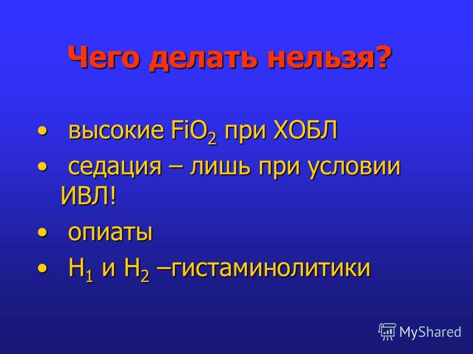 Чего делать нельзя? высокие FiO 2 при ХОБЛ высокие FiO 2 при ХОБЛ седация – лишь при условии ИВЛ! седация – лишь при условии ИВЛ! опиаты опиаты Н 1 и Н 2 –гистаминолитики Н 1 и Н 2 –гистаминолитики