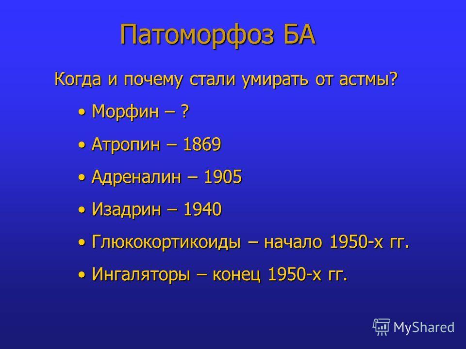 Патоморфоз БА Когда и почему стали умирать от астмы? Морфин – ? Морфин – ? Атропин – 1869 Атропин – 1869 Адреналин – 1905 Адреналин – 1905 Изадрин – 1940 Изадрин – 1940 Глюкокортикоиды – начало 1950-х гг. Глюкокортикоиды – начало 1950-х гг. Ингалятор