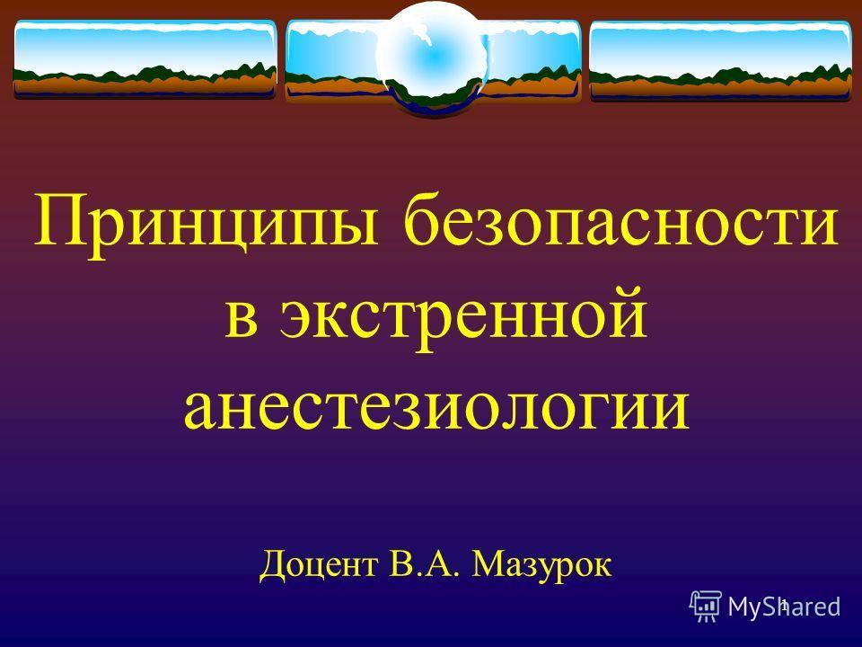1 Принципы безопасности в экстренной анестезиологии Доцент В.А. Мазурок