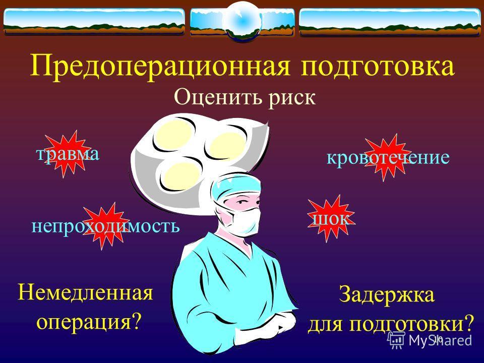 10 Предоперационная подготовка Оценить риск Немедленная операция? Задержка для подготовки? шок кровотечение травма непроходимость