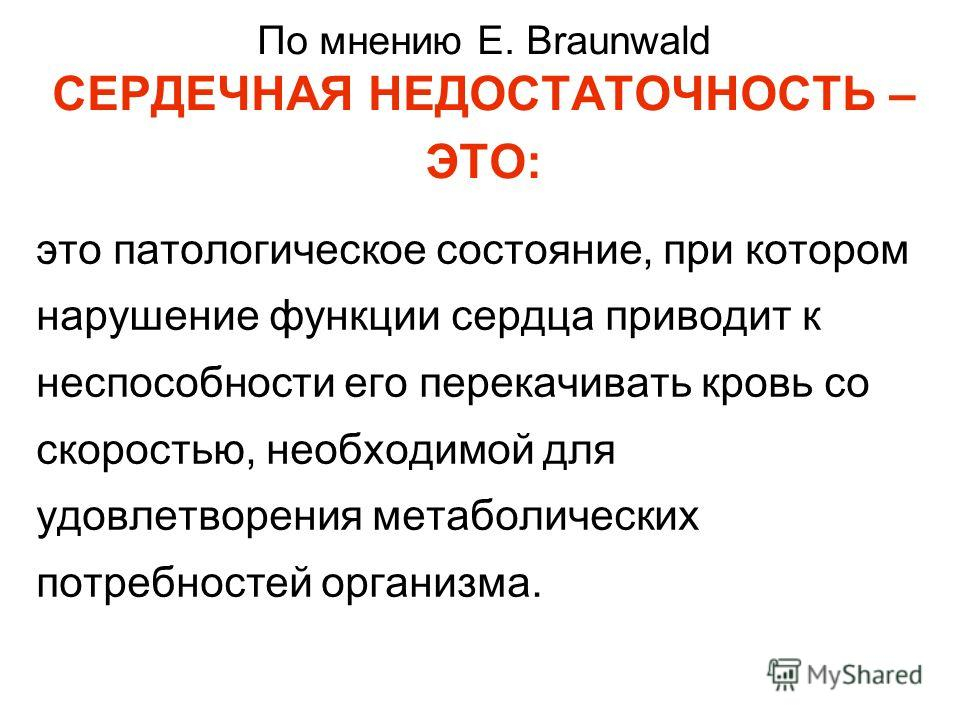 По мнению E. Braunwald СЕРДЕЧНАЯ НЕДОСТАТОЧНОСТЬ – ЭТО: это патологическое состояние, при котором нарушение функции сердца приводит к неспособности его перекачивать кровь со скоростью, необходимой для удовлетворения метаболических потребностей органи