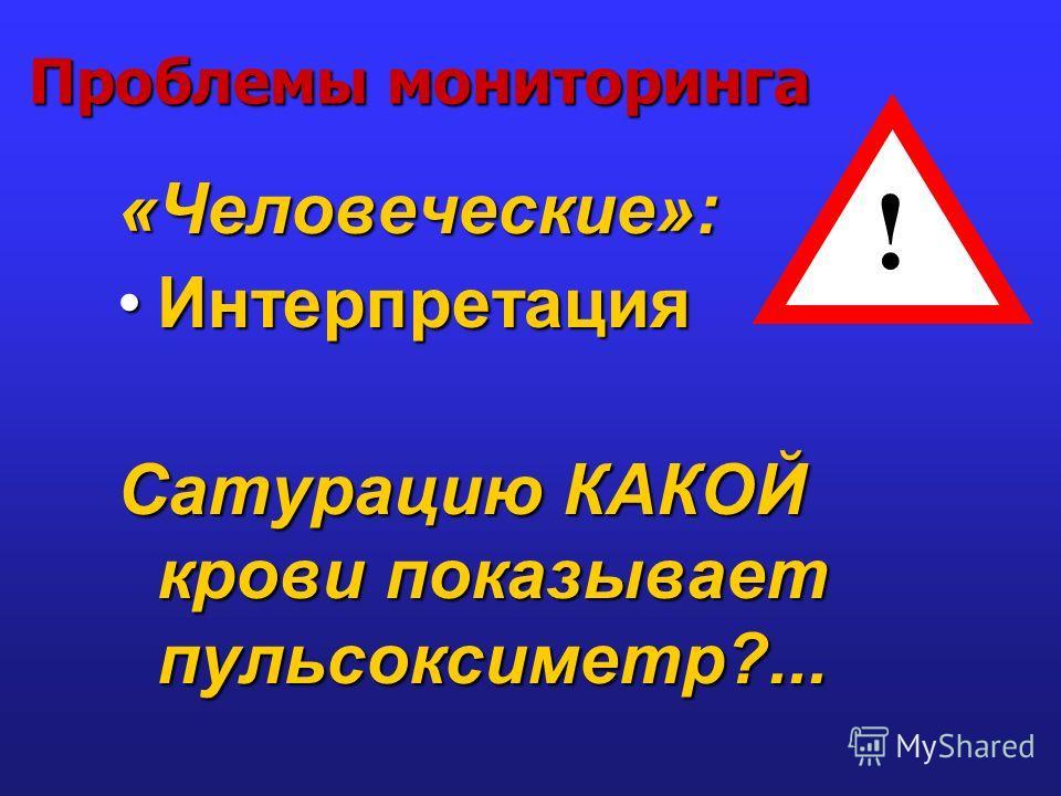 Проблемы мониторинга «Человеческие»: ИнтерпретацияИнтерпретация Сатурацию КАКОЙ крови показывает пульсоксиметр?... !