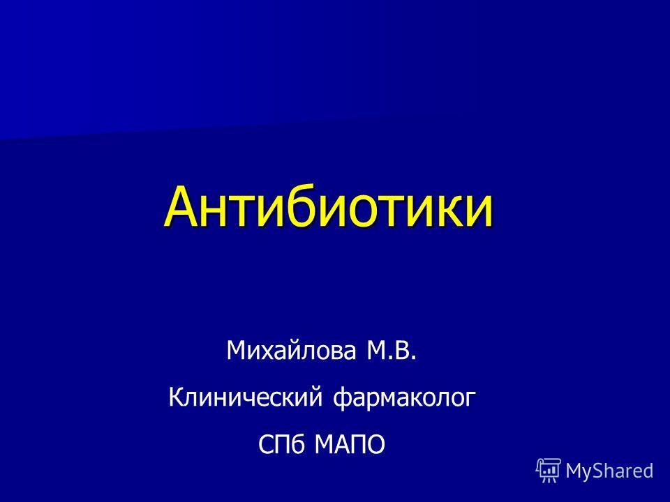 Антибиотики Михайлова М.В. Клинический фармаколог СПб МАПО