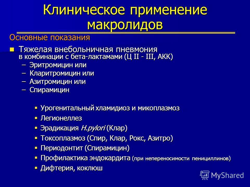 Клиническое применение макролидов Основные показания Тяжелая внебольничная пневмония в комбинации с бета-лактамами (Ц II - III, АКК) Тяжелая внебольничная пневмония в комбинации с бета-лактамами (Ц II - III, АКК) –Эритромицин или –Кларитромицин или –