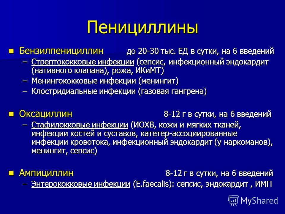 Пенициллины Бензилпенициллин до 20-30 тыс. ЕД в сутки, на 6 введений Бензилпенициллин до 20-30 тыс. ЕД в сутки, на 6 введений –Стрептококковые инфекции (сепсис, инфекционный эндокардит (нативного клапана), рожа, ИКиМТ) –Менингококковые инфекции (мени