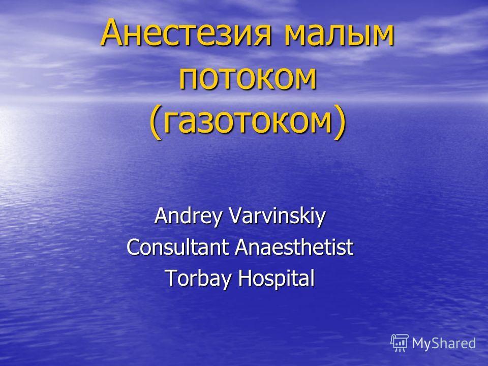 Анестезия малым потоком (газотоком) Andrey Varvinskiy Consultant Anaesthetist Torbay Hospital