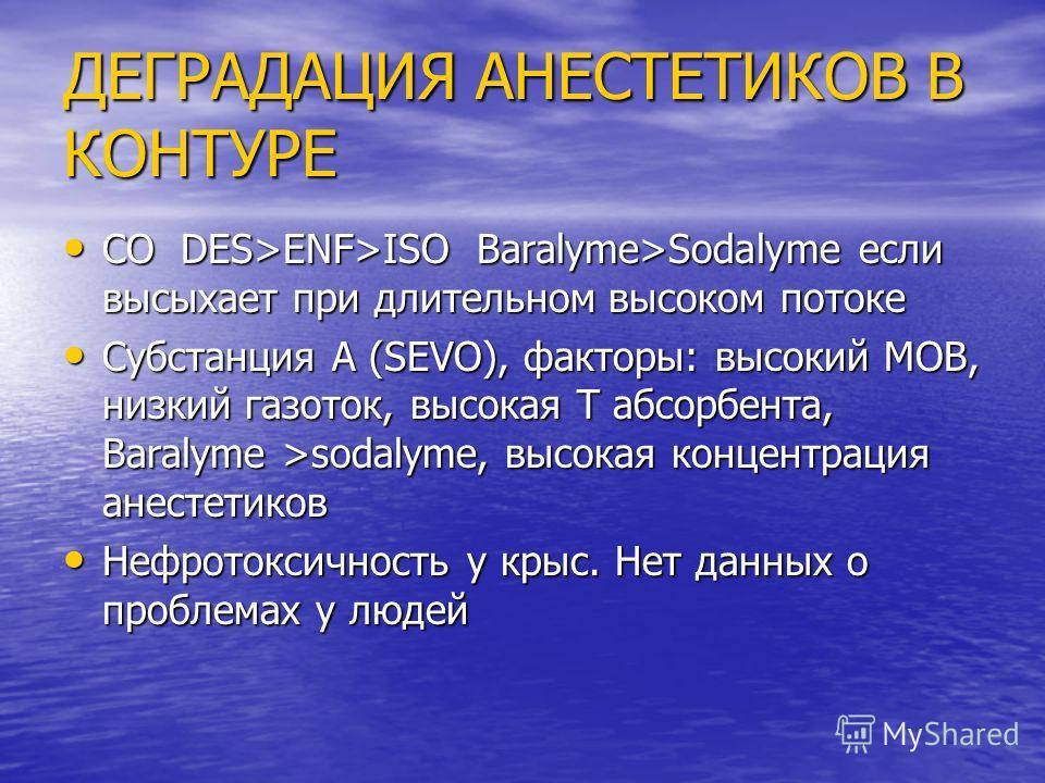 ДЕГРАДАЦИЯ АНЕСТЕТИКОВ В КОНТУРЕ CO DES>ENF>ISO Baralyme>Sodalyme если высыхает при длительном высоком потоке CO DES>ENF>ISO Baralyme>Sodalyme если высыхает при длительном высоком потоке Субстанция A (SEVO), факторы: высокий МОВ, низкий газоток, высо