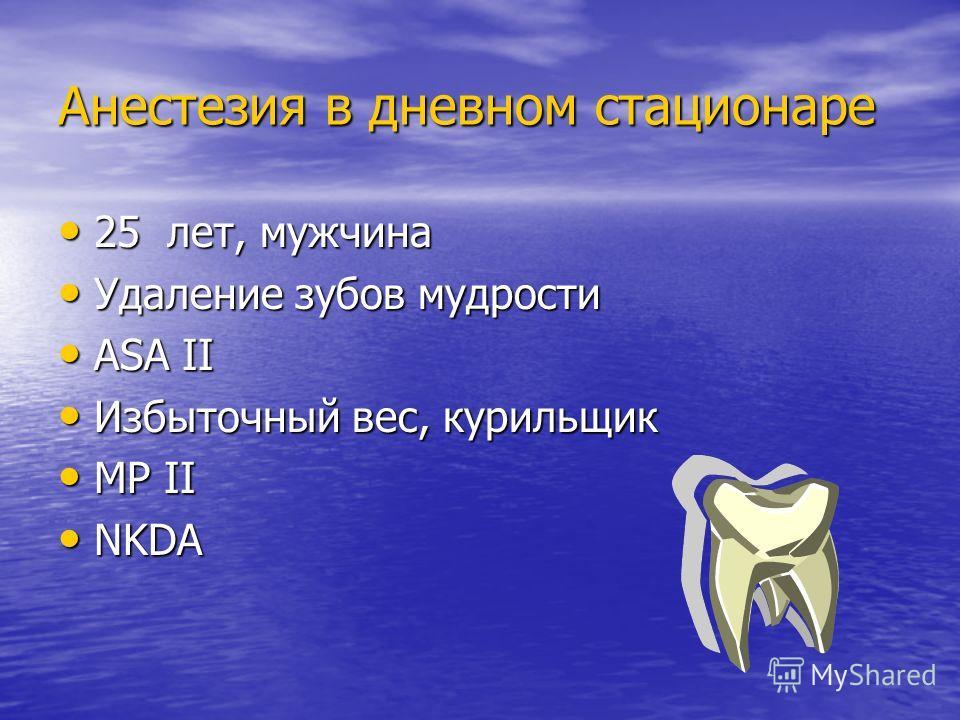 Анестезия в дневном стационаре 25 лет, мужчина Удаление зубов мудрости ASA II Избыточный вес, курильщик MP II NKDA