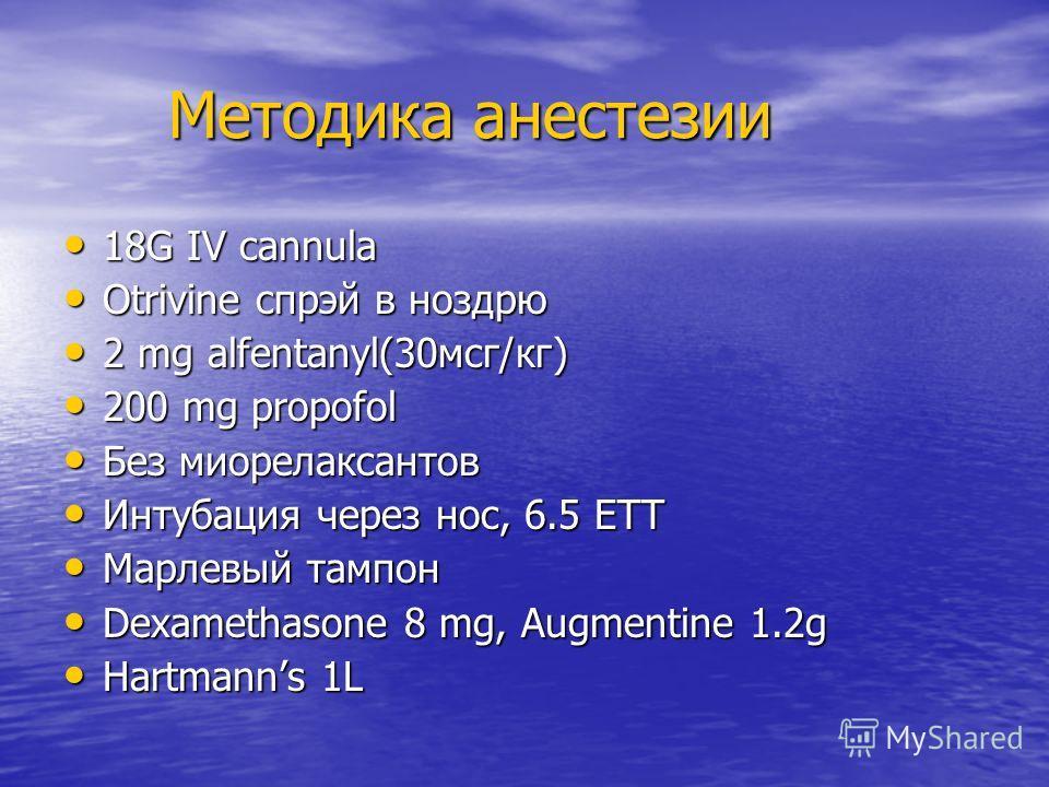 Методика анестезии 18G IV cannula Otrivine спрэй в ноздрю 2 mg alfentanyl(30мсг/кг) 200 mg propofol Без миорелаксантов Интубация через нос, 6.5 ETT Марлевый тампон Dexamethasone 8 mg, Augmentine 1.2g Hartmanns 1L