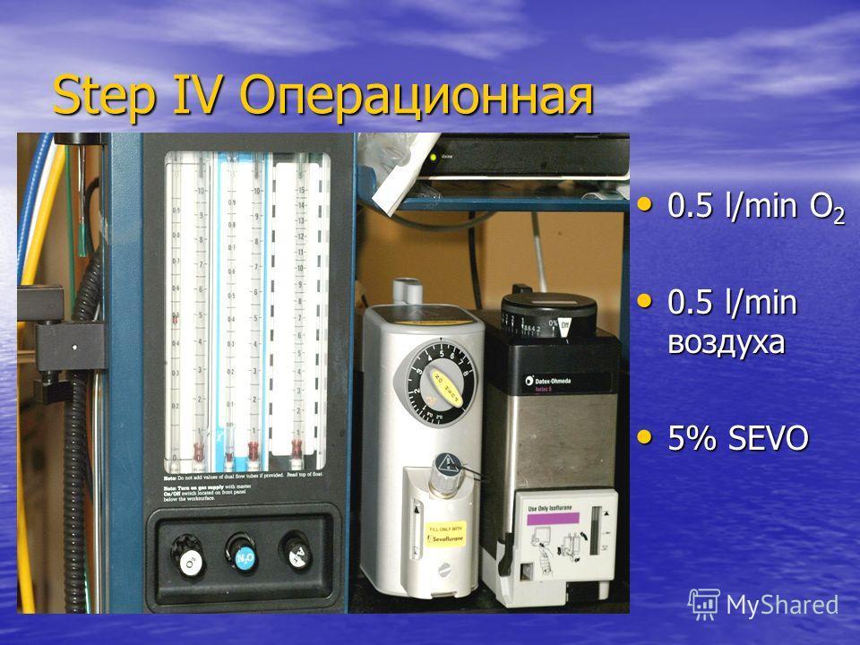 Step IV Операционная 0.5 l/min O 2 0.5 l/min O 2 0.5 l/min воздуха 0.5 l/min воздуха 5% SEVO 5% SEVO