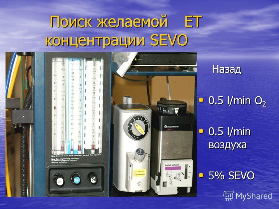 Поиск желаемой ЕТ концентрации SEVO Поиск желаемой ЕТ концентрации SEVO Назад Назад 0.5 l/min O 2 0.5 l/min O 2 0.5 l/min воздуха 0.5 l/min воздуха 5% SEVO 5% SEVO