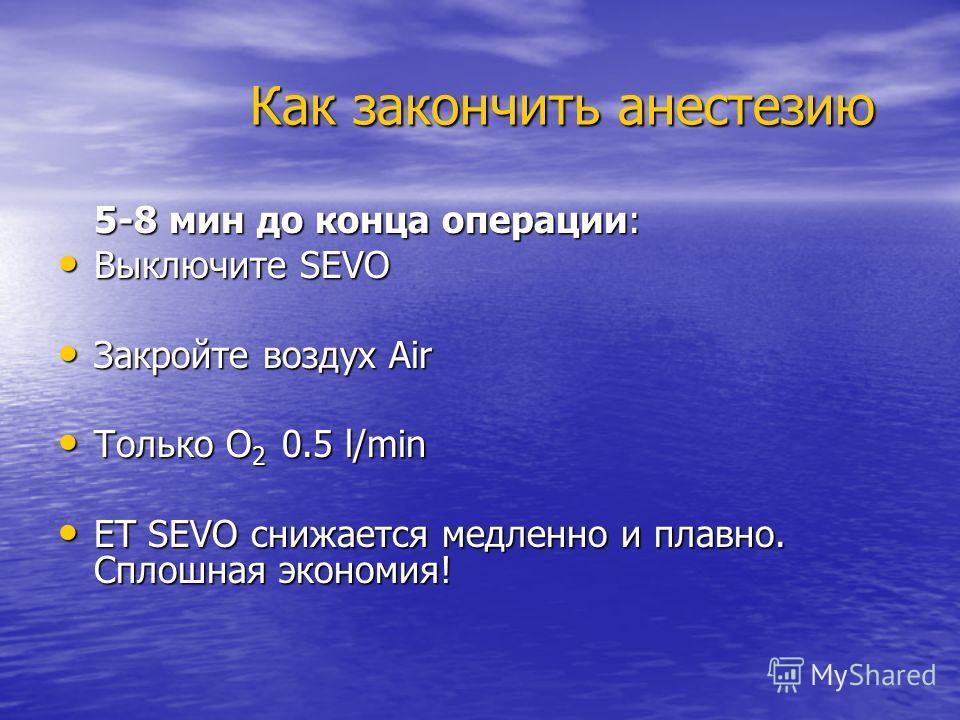 Как закончить анестезию 5-8 мин до конца операции: Выключите SEVO Закройте воздух Air Только O2 0.5 l/min ET SEVO снижается медленно и плавно. Сплошная экономия!