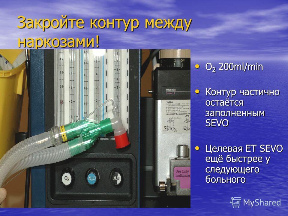 Закройте контур между наркозами! O2 200ml/min Контур частично остаётся заполненным SEVO Целевая ET SEVO ещё быстрее у следующего больного