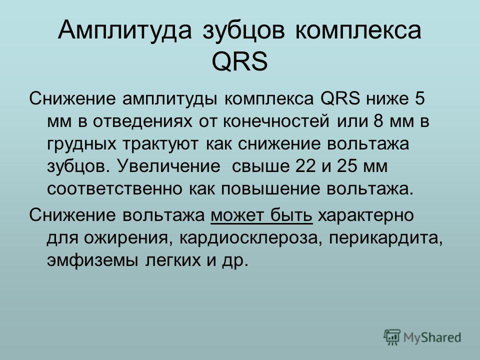 Амплитуда зубцов комплекса QRS Снижение амплитуды комплекса QRS ниже 5 мм в отведениях от конечностей или 8 мм в грудных трактуют как снижение вольтажа зубцов. Увеличение свыше 22 и 25 мм соответственно как повышение вольтажа. Снижение вольтажа может