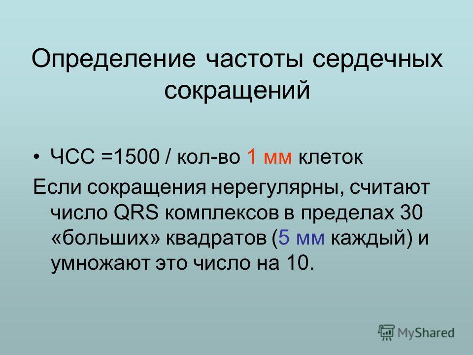 Определение частоты сердечных сокращений ЧСС =1500 / кол-во 1 мм клеток Если сокращения нерегулярны, считают число QRS комплексов в пределах 30 «больших» квадратов (5 мм каждый) и умножают это число на 10.