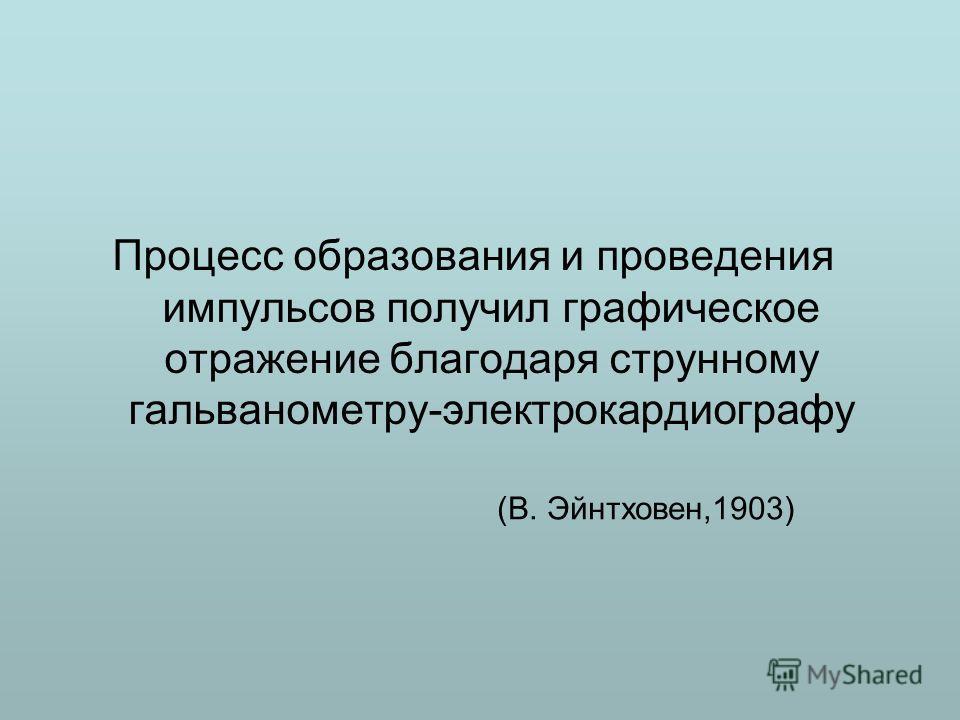 (В. Эйнтховен,1903) Процесс образования и проведения импульсов получил графическое отражение благодаря струнному гальванометру-электрокардиографу