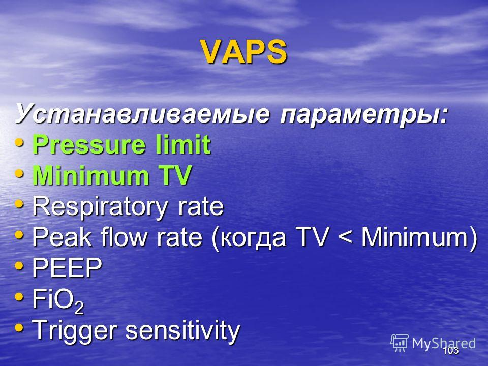 103 VAPS Устанавливаемые параметры: Pressure limit Pressure limit Minimum TV Minimum TV Respiratory rate Respiratory rate Peak flow rate (когда TV < Minimum) Peak flow rate (когда TV < Minimum) PEEP PEEP FiO 2 FiO 2 Trigger sensitivity Trigger sensit