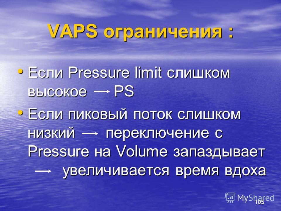 105 VAPS ограничения : Если Pressure limit слишком высокое PS Если Pressure limit слишком высокое PS Если пиковый поток слишком низкий переключение с Pressure на Volume запаздывает увеличивается время вдоха Если пиковый поток слишком низкий переключе
