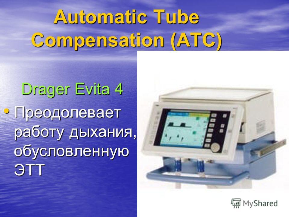 118 Automatic Tube Compensation (ATC) Drager Evita 4 Преодолевает работу дыхания, обусловленную ЭТТ Преодолевает работу дыхания, обусловленную ЭТТ
