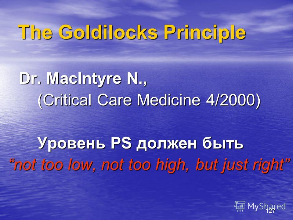 127 The Goldilocks Principle Dr. MacIntyre N., (Critical Care Medicine 4/2000) Уровень PS должен быть not too low, not too high, but just right