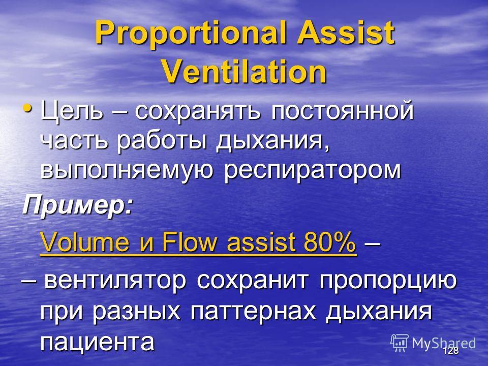 128 Proportional Assist Ventilation Цель – сохранять постоянной часть работы дыхания, выполняемую респиратором Цель – сохранять постоянной часть работы дыхания, выполняемую респираторомПример: Volume и Flow assist 80% – – вентилятор сохранит пропорци