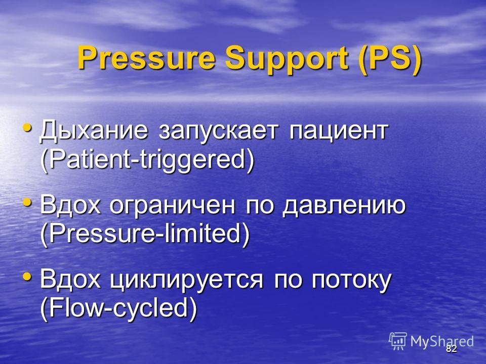 82 Pressure Support (PS) Дыхание запускает пациент (Patient-triggered) Дыхание запускает пациент (Patient-triggered) Вдох ограничен по давлению (Pressure-limited) Вдох ограничен по давлению (Pressure-limited) Вдох циклируется по потоку (Flow-cycled)